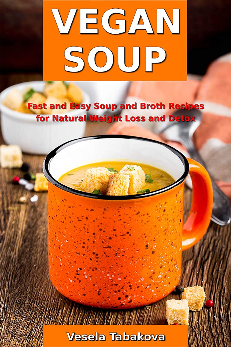 思いつくしつけ卒業Vegan Soup: Fast and Easy Soup and Broth Recipes for Natural Weight Loss and Detox: Healthy Weight Loss Cooking and Cookbooks (Souping and Soup Diet Book 1) (English Edition)