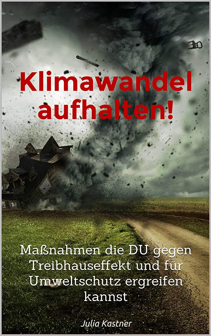 生理最悪時間厳守Klimawandel aufhalten!: Ma?nahmen die DU gegen Treibhauseffekt und für Umweltschutz ergreifen kannst (German Edition)
