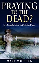 Praying to the Dead?: Invoking the Saints in Christian Prayer (Ancient Faith Matters Series Book 3)