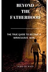 BEYOND THE FATHERHOOD: The true guide to become a miraculous man Kindle Edition