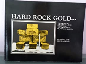 Hard Rock Gold...The Story of the Great Mines That Were the Heartbeat of Juneau