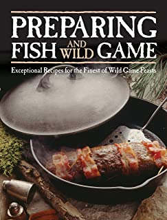 Preparing Fish & Wild Game: Exceptional Recipes for the Finest of Wild Game Feasts