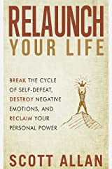 Relaunch Your Life: Break the Cycle of Self-Defeat, Destroy Negative Emotions, and Reclaim Your Personal Power (Scott Allan: Break Your Fear Collection) Kindle Edition