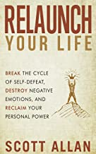Relaunch Your Life: Break the Cycle of Self-Defeat, Destroy Negative Emotions, and Reclaim Your Personal Power (Scott Alla...