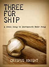 Three for Ship: A Swan Song to Dartmouth Beer Pong (English Edition)
