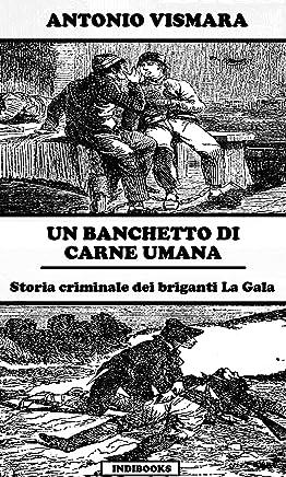 Un banchetto di carne umana: Storia criminale dei briganti La Gala