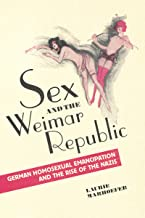 Sex and the Weimar Republic: German Homosexual Emancipation and the Rise of the Nazis (German and European Studies Book 23)