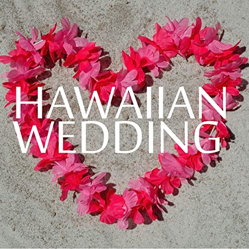 Hawaiian Wedding - 30 Song Playlist for the Perfect, Love Filled