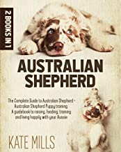 Australian Shepherd: 2 Books in 1: The Complete Guide to Australian Shepherd + Australian Shepherd Puppy Training. A Guide...