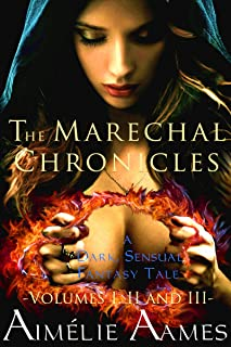 The Marechal Chronicles: Volumes I, II, and III: A Dark, Sensual Fantasy Tale (The Marechal Chronicles - Collected Works Book 1)