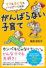 表紙: ママも子どももハッピーになる! がんばらない子育て | 高見 知日子