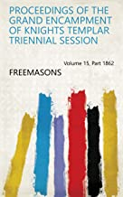 Proceedings of the Grand Encampment of Knights Templar Triennial Session Volume 15, Part 1862