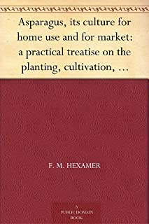 Asparagus, its culture for home use and for market: a practical treatise on the planting, cultivation, harvesting, marketing, and preserving of asparagus, with notes on its history
