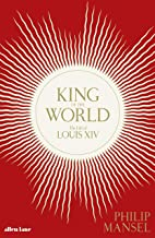 King of the World: The Life of Louis XIV (English Edition)