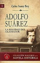Adolfo Suárez. La soledad del gladiador (Maestros de la novela histórica nº 10) (Spanish Edition)