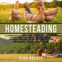 Homesteading: A Comprehensive Homestead Guide to Self-Sufficiency, Raising Backyard Chickens, and Mini Farming, Including ...