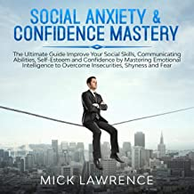 Social Anxiety & Confidence Mastery: The Ultimate Guide Improve Your Social Skills, Communicating Abilities, Self-Esteem a...