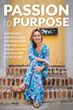 Passion to Purpose: A Seven-Step Journey to Shed Self-Doubt, Find Inspiration, and Change Your Life (and the World) for th...