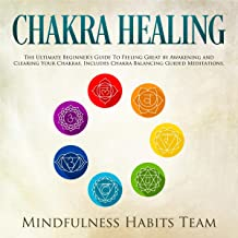 Chakra Healing: The Ultimate Beginner's Guide to Feeling Great by Awakening and Clearing Your Chakras. Includes Chakra Balancing Guided Meditations