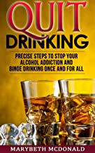 Quit Drinking: Precise Steps to stop your alcohol addiction and binge drinking once and for all