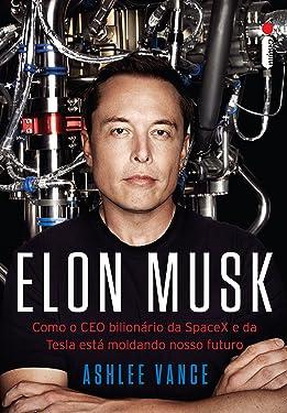 Elon Musk: Como o CEO bilionário da SpaceX e da Tesla está moldando o nosso futuro (Portuguese Edition)