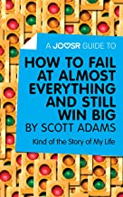 A Joosr Guide to... How to Fail at Almost Everything and Still Win Big by Scott Adams: Kind of the Story of My Life