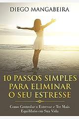 10 Passos Simples Para Eliminar O Seu Estresse: Como Controlar o Estresse e Ter Mais Equilíbrio em Sua Vida eBook Kindle
