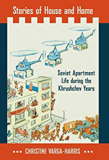 Stories of House and Home: Soviet Apartment Life during the Khrushchev Years (English Edition)