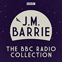 J. M. Barrie: The BBC Radio Collection: Four Full-Cast Dramatisations Including Peter Pan