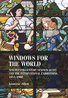 Windows for the world: Nineteenth-century stained glass and the international exhibitions, 1851–1900 (Studies in Design and Material Culture)
