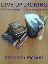 Give Up Ironing - A Writer's Guide to Time Management (English Edition)