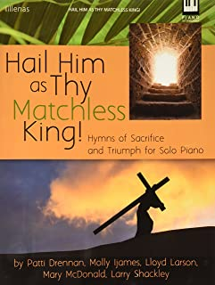 Hail Him as Thy Matchless King!: Hymns of Sacrifice and Triumph for Solo Piano