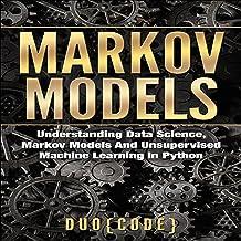 Markov Models: Understanding Data Science, Markov Models, and Unsupervised Machine Learning in Python