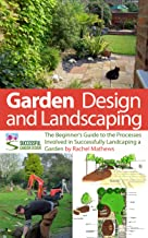 Garden Design and Landscaping - The Beginner's Guide to the Processes Involved with Successfully Landscaping a Garden (an overview) ('How to Plan a Garden' Series Book 7)