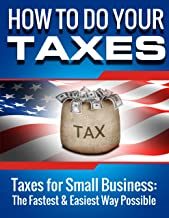 HOW TO DO YOUR TAXES (FINANCIAL ACCOUNTING): Taxes for Small Business: The Fastest & Easiest Way Possible (Small Business) (Accounting Books Book 1)