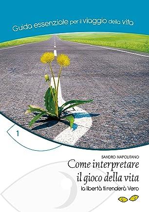 Come interpretare il gioco della vita: La libertà ti renderà Vero (Guida essenziale per il viaggio della vita Vol. 1)