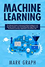 Machine Learning : The Ultimate Guide to Understand Artificial Intelligence and Big Data Analytics. Learn the Building Block Algorithms and the Machine Learning's Application in the Modern Life.