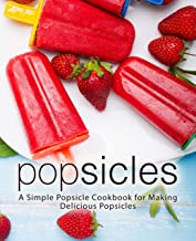 Popsicles: A Simple Popsicle Cookbook for Making Delicious Popsicles (2nd Edition)