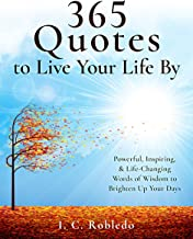 365 Quotes to Live Your Life By: Powerful, Inspiring, & Life-Changing Words of Wisdom to Brighten Up Your Days (Master You...