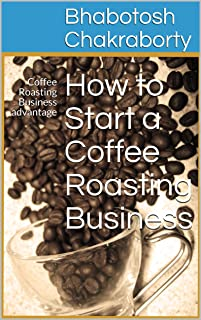 How to Start a Coffee Roasting Business: Coffee Roasting Business advantage (advantage of Coffee Roasting Business Book 1) (English Edition)