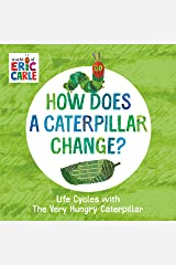 How Does a Caterpillar Change?: Life Cycles with The Very Hungry Caterpillar (The World of Eric Carle) Kindle Edition