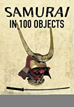 Samurai in 100 Objects: The Fascinating World of the Samurai as Seen Through Arms and Armour, Places and Images (English E...