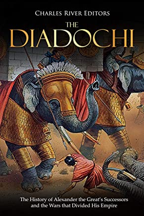 The Diadochi: The History of Alexander the Great's Successors and the Wars that Divided His Empire (English Edition)