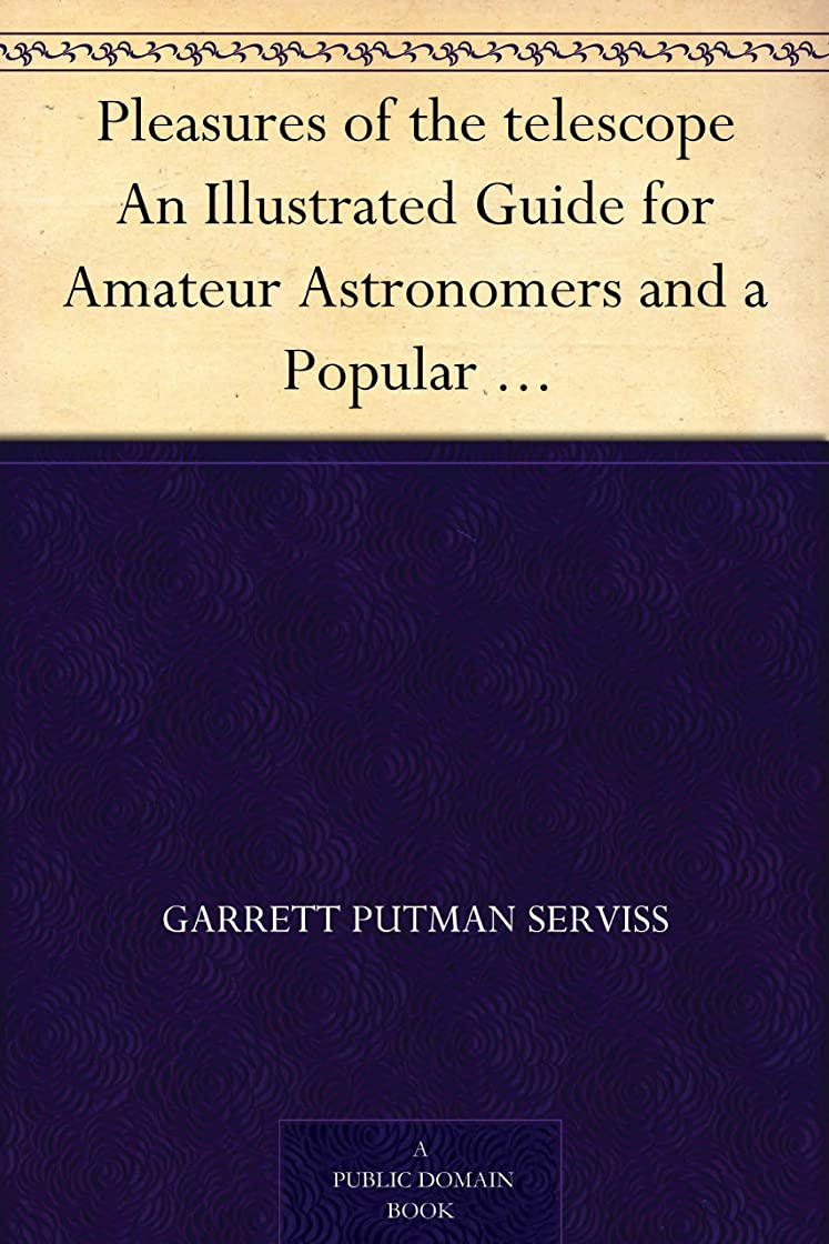 聴く近傍首相Pleasures of the telescope An Illustrated Guide for Amateur Astronomers and a Popular Description of the Chief Wonders of the Heavens for General Readers (English Edition)