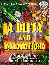 A Dieta Anti-Inflamatória: A ciência e a Arte da Dieta Anti-Inflamatória - Um Guia Completo Para Iniciantes Para Curar o S...