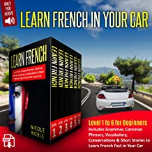 Learn French in Your Car: Level 1 to 6 for Beginners. Includes Grammar, Common Phrases, Vocabulary, Conversations, & Short Stories to Learn French Fast in your Car