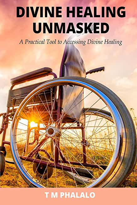 Divine Healing Unmasked: A Practical Tool To Accessing Divine Healing (English Edition)