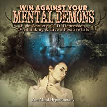 Win Against Your Mental Demons: Fight Anxiety, OCD, Depression, Overthinking & Live a Positive, Confident, Successful Life Filled with Positive Belief by Using Affirmation, Meditation, & Self Hypnosis