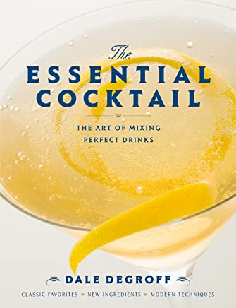 The Essential Cocktail: The Art of Mixing Perfect Drinks: Classic Favorites, New Ingredients, Modern Technique