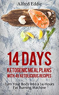 14 Days Ketogenic Meal Plans With 45 Ketolicious Recipes: Turn Your Body Into a 24-Hours Fat Burning Machine